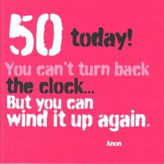 50 Today!!! You Can't Turn Back The Clock...But You Can Wind It Back Again!!