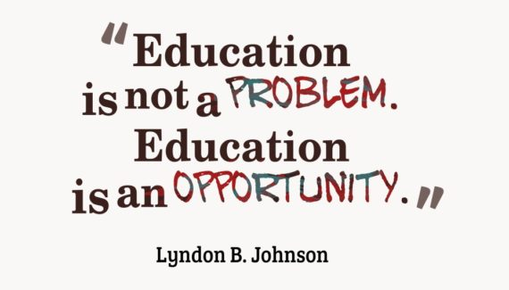 """Education is not a problem. Education is an opportunity."" - Lyndon B. Johnson"